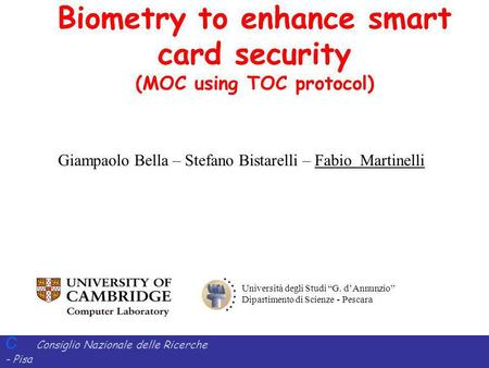 C Consiglio Nazionale delle Ricerche - Pisa Iit Istituto di Informatica e Telematica Biometry to enhance smart card security (MOC using TOC protocol) Università