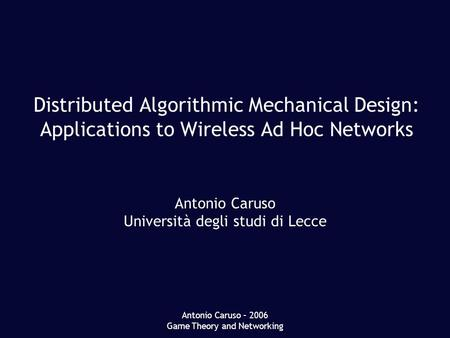 Antonio Caruso – 2006 Game Theory and Networking Distributed Algorithmic Mechanical Design: Applications to Wireless Ad Hoc Networks Antonio Caruso Università