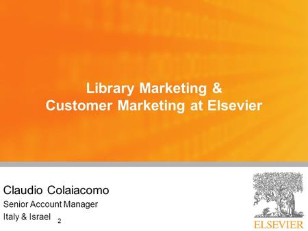 2 Library Marketing & Customer Marketing at Elsevier Claudio Colaiacomo Senior Account Manager Italy & Israel.