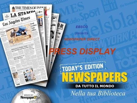 DA TUTTO IL MONDO Nella tua Biblioteca SERVICE BY EBSCO presenta NEWSPAPER DIRECT PRESS DISPLAY.