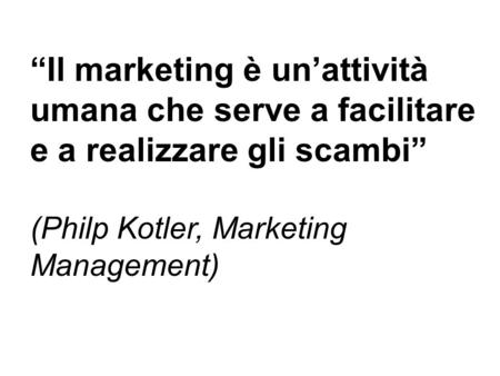 """Il marketing è un'attività umana che serve a facilitare e a realizzare gli scambi"" (Philp Kotler, Marketing Management)"