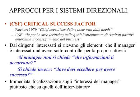 APPROCCI PER I SISTEMI DIREZIONALI: (CSF) CRITICAL SUCCESS FACTOR –Rockart 1979 Chief executives define their own data needs –CSF: le poche aree (critiche)