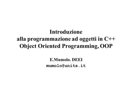 E.Mumolo. DEEI mumolo@units.it Introduzione alla programmazione ad oggetti in C++ Object Oriented Programming, OOP E.Mumolo. DEEI mumolo@units.it.