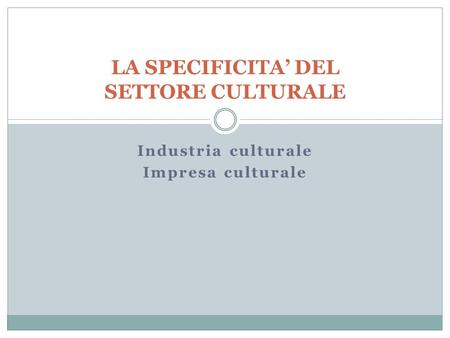 LA SPECIFICITA' DEL SETTORE CULTURALE