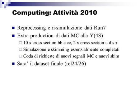 Computing: Attività 2010 Reprocessing e ri-simulazione dati Run7 Extra-production di dati MC alla Y(4S) 10 x cross section bb e cc, 2 x cross section u.