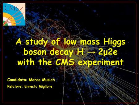 24/09/07M. Musich - Presentazione Laurea Magistrale1 A study of low mass Higgs boson decay H 2μ2e with the CMS experiment Candidato: Marco Musich Relatore: