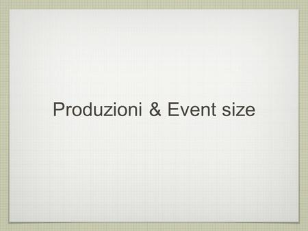 Produzioni & Event size. Typical background ProducTion figures Event Size(MB) #Event /1000 Disk space(TB) Rad. Bhabha130303.9 Pairs2.61000.26 Touschek.