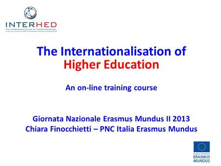 The Internationalisation of Higher Education An on-line training course Giornata Nazionale Erasmus Mundus II 2013 Chiara Finocchietti – PNC Italia Erasmus.