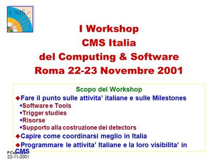 22-11-2001 P.Capiluppi I Workshop CMS Italia del Computing & Software Roma 22-23 Novembre 2001 Scopo del Workshop u Fare il punto sulle attivita italiane.