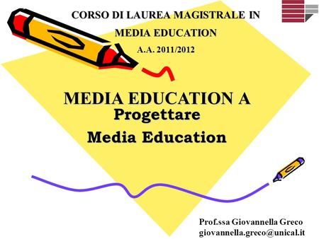 MEDIA EDUCATION A Progettare Media Education CORSO DI LAUREA MAGISTRALE IN MEDIA EDUCATION A.A. 2011/2012 Prof.ssa Giovannella Greco