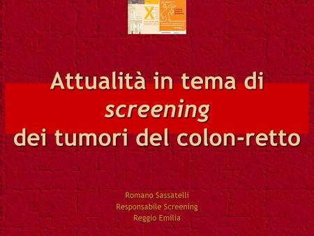 Attualità in tema di screening dei tumori del colon-retto Romano Sassatelli Responsabile Screening Reggio Emilia.