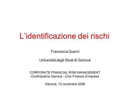 Lidentificazione dei rischi Francesca Querci Università degli Studi di Genova CORPORATE FINANCIAL RISK MANAGEMENT Confindustria Genova - Club Finanza dImpresa.