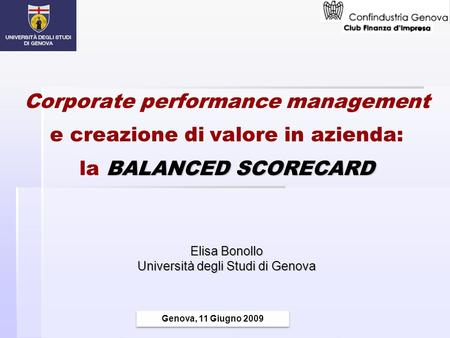 BALANCED SCORECARD Corporate performance management e creazione di valore in azienda: la BALANCED SCORECARD Elisa Bonollo Università degli Studi di Genova.