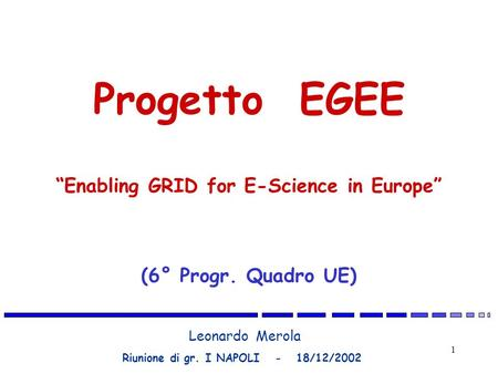 1 Leonardo Merola Riunione di gr. I NAPOLI - 18/12/2002 Progetto EGEE Enabling GRID for E-Science in Europe (6° Progr. Quadro UE)