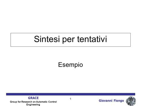 Giovanni Fiengo GRACE Group for Research on Automatic Control Engineering 1 Sintesi per tentativi Esempio.
