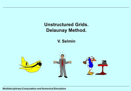 Unstructured Grids. Delaunay Method. V. Selmin Multidisciplinary Computation and Numerical Simulation.