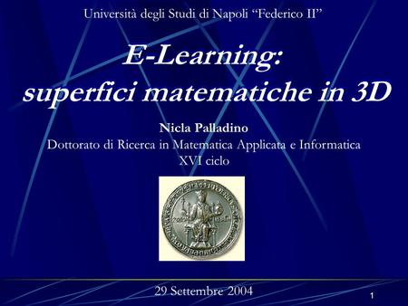 1 E-Learning: superfici matematiche in 3D E-Learning: superfici matematiche in 3D Nicla Palladino Dottorato di Ricerca in Matematica Applicata e Informatica.