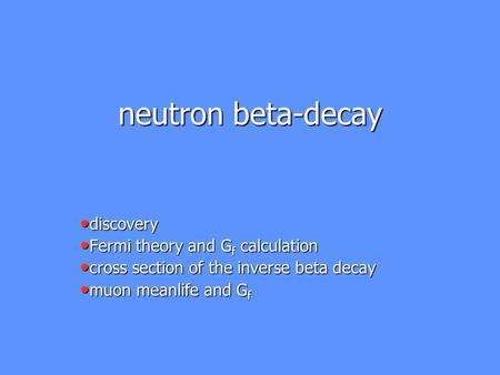 Neutron beta-decay discovery discovery Fermi theory and G f calculation Fermi theory and G f calculation cross section of the inverse beta decay cross.