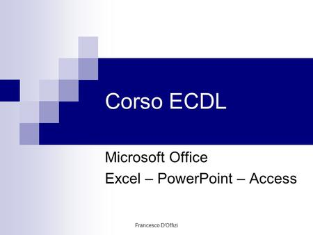 Francesco D'Offizi Corso ECDL Microsoft Office Excel – PowerPoint – Access.