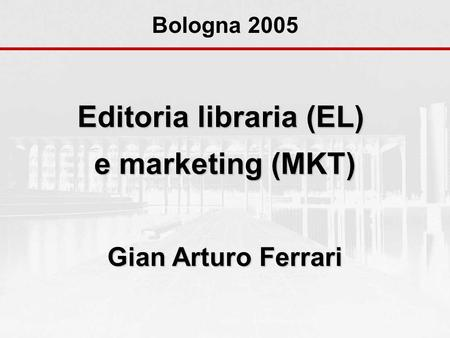 Editoria libraria (EL) e marketing (MKT) Gian Arturo Ferrari Bologna 2005.