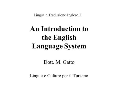 An Introduction to the English Language System Dott. M. Gatto Lingue e Culture per il Turismo Lingua e Traduzione Inglese I.