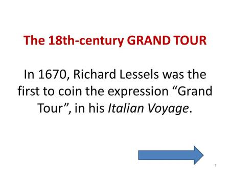 The 18th-century GRAND TOUR In 1670, Richard Lessels was the first to coin the expression Grand Tour, in his Italian Voyage. 1.