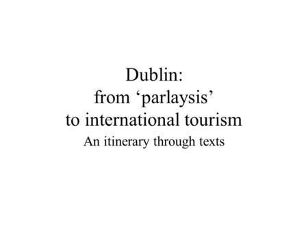 Dublin: from parlaysis to international tourism An itinerary through texts.