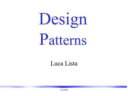 L.Lista Design P atterns Luca Lista. L.Lista Design Patterns Elementi di software OO riutilizzabile Piccoli insiemi di classi che collaborano implementando.