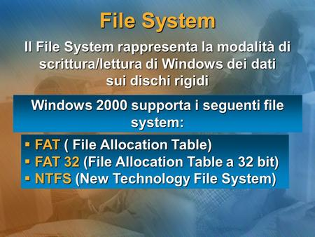 Windows 2000 supporta i seguenti file system: FAT ( File Allocation Table) FAT ( File Allocation Table) FAT 32 (File Allocation Table a 32 bit) FAT 32.