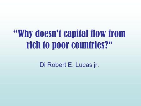 Why doesnt capital flow from rich to poor countries? Di Robert E. Lucas jr.