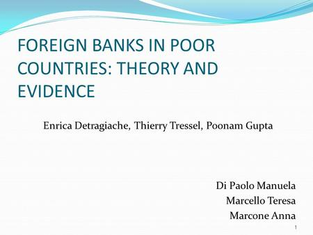 FOREIGN BANKS IN POOR COUNTRIES: THEORY AND EVIDENCE Enrica Detragiache, Thierry Tressel, Poonam Gupta Di Paolo Manuela Marcello Teresa Marcone Anna 1.