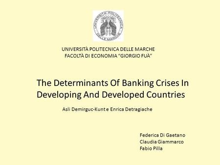 UNIVERSITÀ POLITECNICA DELLE MARCHE FACOLTÀ DI ECONOMIA GIORGIO FUÀ The Determinants Of Banking Crises In Developing And Developed Countries Asli Demirguc-Kunt.