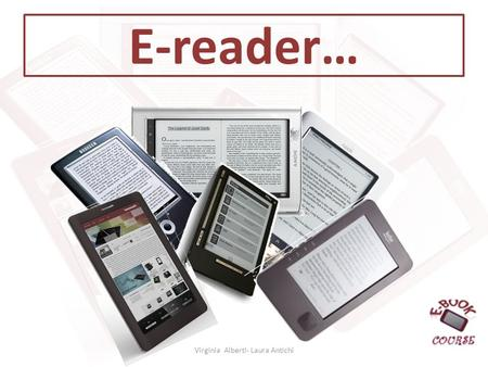 E-reader… Virginia Alberti- Laura Antichi. Cose un e-reader? eBook reading device (dispositivo di lettura di eBook) oppure eBook reader, termine con il.