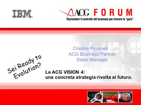 Global Business Services Le ACG VISION 4: una concreta strategia rivolta al futuro. Sei Ready to Evolution? Cristina Piccinelli ACG Business Partner Sales.