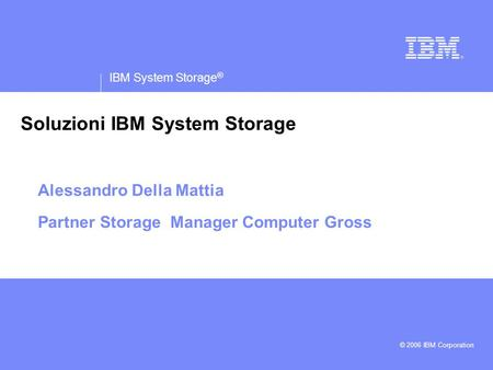 IBM System Storage ® IBM logo must not be moved, added to, or altered in any way. © 2006 IBM Corporation Soluzioni IBM System Storage Alessandro Della.