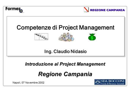 Competenze di Project Management Ing. Claudio Nidasio Napoli, 07 Novembre 2002 Introduzione al Project Management Regione Campania.