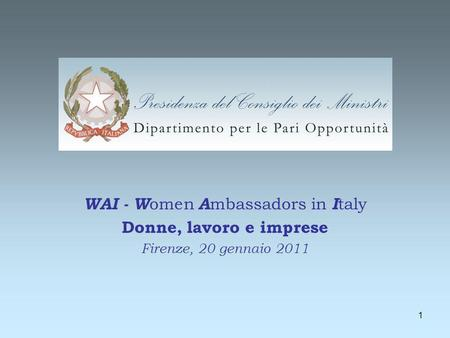 1 WAI - W omen A mbassadors in I taly Donne, lavoro e imprese Firenze, 20 gennaio 2011.