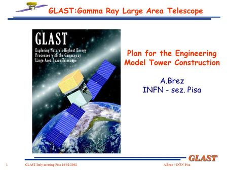 1 GLASTGLAST GLAST Italy meeting Pisa 18/02/2002 A.Brez – INFN Pisa GLAST:Gamma Ray Large Area Telescope Plan for the Engineering Model Tower Construction.