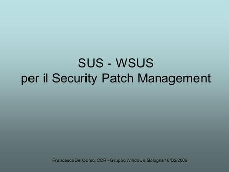 Francesca Del Corso, CCR - Gruppo Windows, Bologna 16/02/2006 SUS - WSUS per il Security Patch Management.