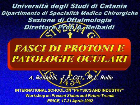 A. Reibaldi, J.P. Ott, M.L. Rallo INTERNATIONAL SCHOOL ON PHYSICS AND INDUSTRY Workshop on Present Status and Future Trends ERICE, 17-21 Aprile 2002.