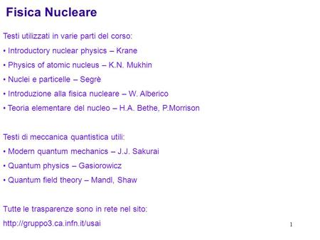 1 Fisica Nucleare Testi utilizzati in varie parti del corso: Introductory nuclear physics – Krane Physics of atomic nucleus – K.N. Mukhin Nuclei e particelle.