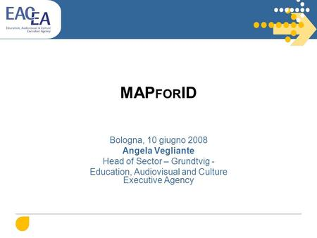 MAP FOR ID Bologna, 10 giugno 2008 Angela Vegliante Head of Sector – Grundtvig - Education, Audiovisual and Culture Executive Agency.