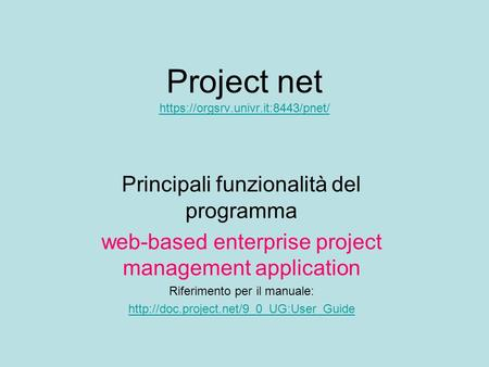 Project net https://orgsrv.univr.it:8443/pnet/ https://orgsrv.univr.it:8443/pnet/ Principali funzionalità del programma web-based enterprise project management.