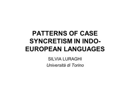 PATTERNS OF CASE SYNCRETISM IN INDO- EUROPEAN LANGUAGES SILVIA LURAGHI Università di Torino.