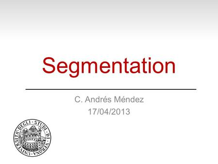 Segmentation C. Andrés Méndez 17/04/2013. Where to find the presentations?