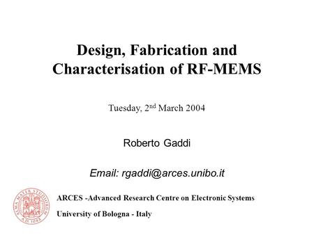 ARCES -Advanced Research Centre on Electronic Systems University of Bologna - Italy Tuesday, 2 nd March 2004 Design, Fabrication and Characterisation of.