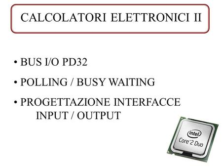 CALCOLATORI ELETTRONICI II BUS I/O PD32 POLLING / BUSY WAITING PROGETTAZIONE INTERFACCE INPUT / OUTPUT.