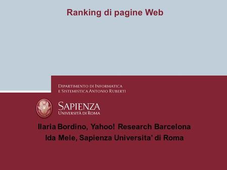 Ranking di pagine Web Ilaria Bordino, Yahoo! Research Barcelona Ida Mele, Sapienza Universita di Roma.