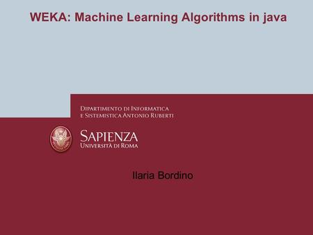 WEKA: Machine Learning Algorithms in java Ilaria Bordino.