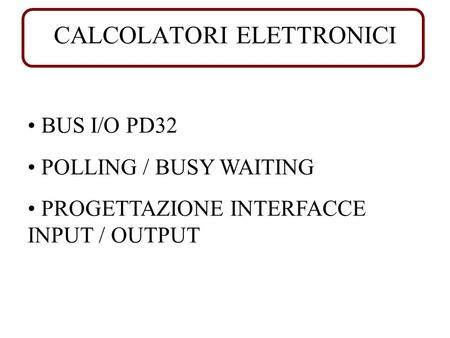 CALCOLATORI ELETTRONICI BUS I/O PD32 POLLING / BUSY WAITING PROGETTAZIONE INTERFACCE INPUT / OUTPUT.